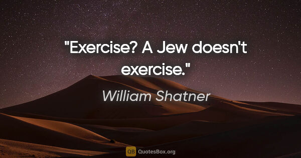 "William Shatner quote: ""Exercise? A Jew doesn't exercise."""