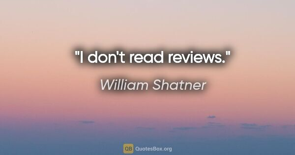 "William Shatner quote: ""I don't read reviews."""