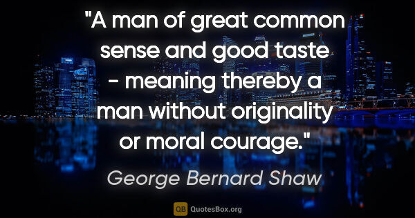 "George Bernard Shaw quote: ""A man of great common sense and good taste - meaning thereby a..."""