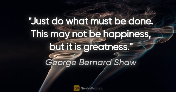"George Bernard Shaw quote: ""Just do what must be done. This may not be happiness, but it..."""