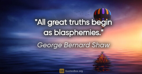 "George Bernard Shaw quote: ""All great truths begin as blasphemies."""