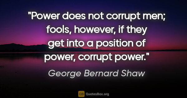 "George Bernard Shaw quote: ""Power does not corrupt men; fools, however, if they get into a..."""