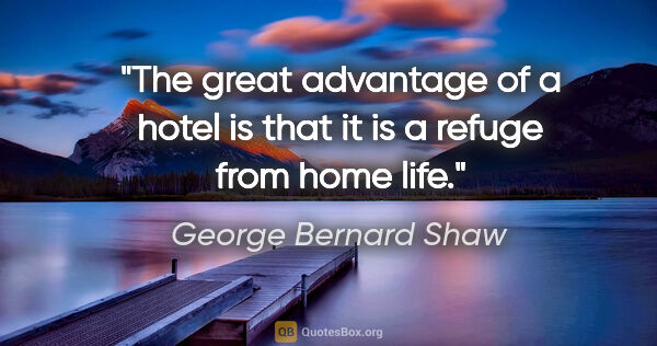"George Bernard Shaw quote: ""The great advantage of a hotel is that it is a refuge from..."""