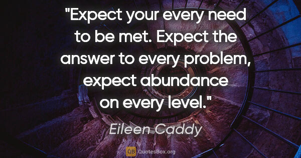 "Eileen Caddy quote: ""Expect your every need to be met. Expect the answer to every..."""