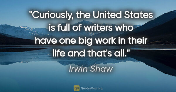 "Irwin Shaw quote: ""Curiously, the United States is full of writers who have one..."""