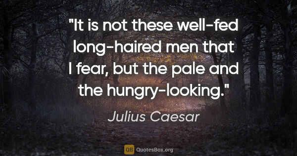 "Julius Caesar quote: ""It is not these well-fed long-haired men that I fear, but the..."""