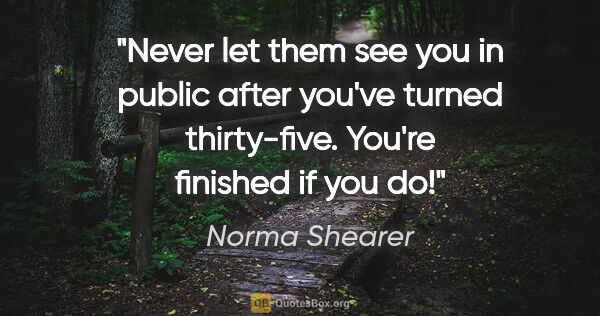 "Norma Shearer quote: ""Never let them see you in public after you've turned..."""