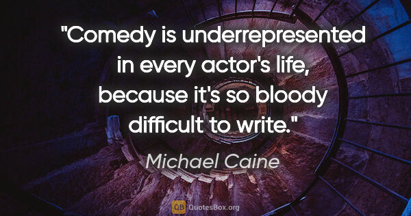 "Michael Caine quote: ""Comedy is underrepresented in every actor's life, because it's..."""