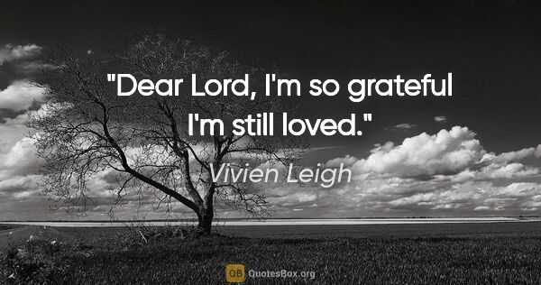 "Vivien Leigh quote: ""Dear Lord, I'm so grateful I'm still loved."""