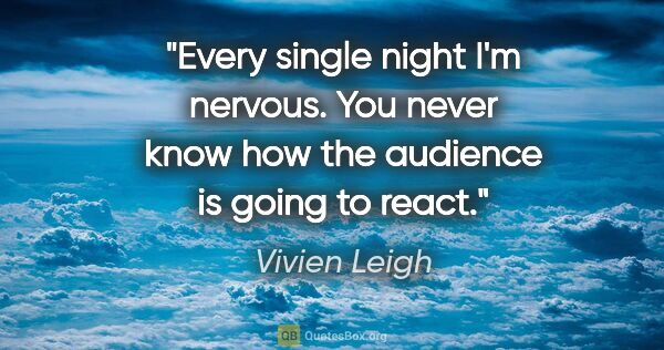 "Vivien Leigh quote: ""Every single night I'm nervous. You never know how the..."""