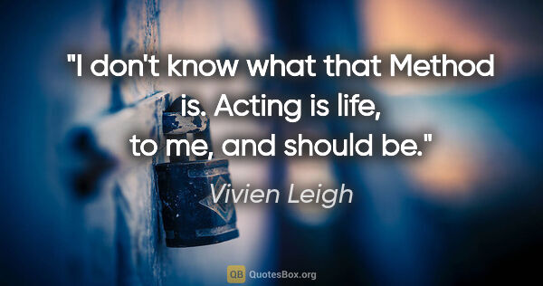 "Vivien Leigh quote: ""I don't know what that Method is. Acting is life, to me, and..."""