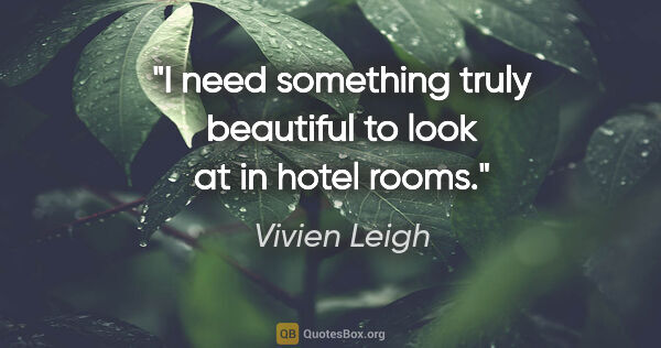 "Vivien Leigh quote: ""I need something truly beautiful to look at in hotel rooms."""