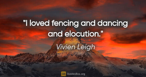 "Vivien Leigh quote: ""I loved fencing and dancing and elocution."""