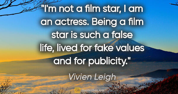 "Vivien Leigh quote: ""I'm not a film star, I am an actress. Being a film star is..."""