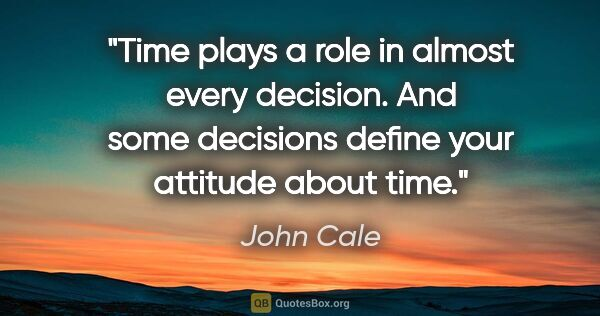 "John Cale quote: ""Time plays a role in almost every decision. And some decisions..."""