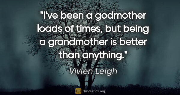 "Vivien Leigh quote: ""I've been a godmother loads of times, but being a grandmother..."""
