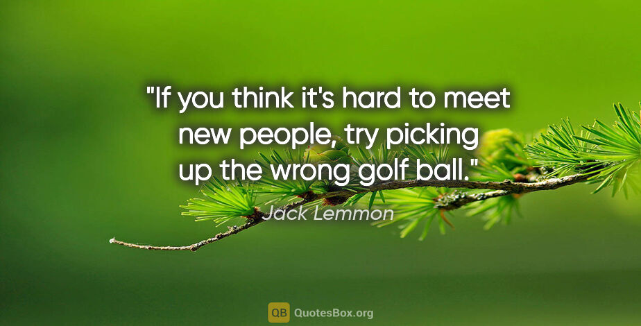"""Jack Lemmon quote: """"If you think it's hard to meet new people, try picking up the..."""""""