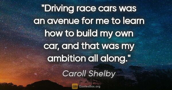 "Caroll Shelby quote: ""Driving race cars was an avenue for me to learn how to build..."""