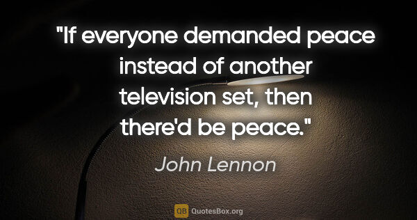 "John Lennon quote: ""If everyone demanded peace instead of another television set,..."""