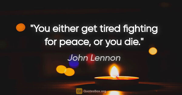 "John Lennon quote: ""You either get tired fighting for peace, or you die."""