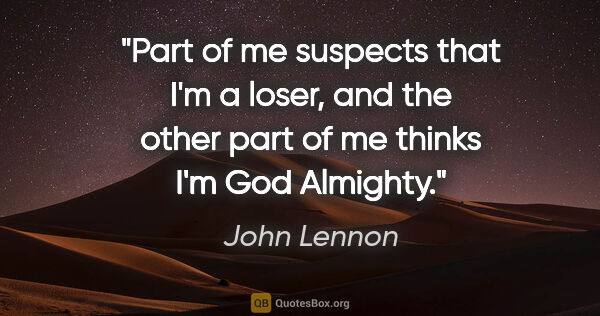 "John Lennon quote: ""Part of me suspects that I'm a loser, and the other part of me..."""