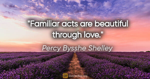 "Percy Bysshe Shelley quote: ""Familiar acts are beautiful through love."""