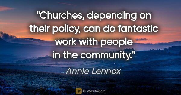 "Annie Lennox quote: ""Churches, depending on their policy, can do fantastic work..."""