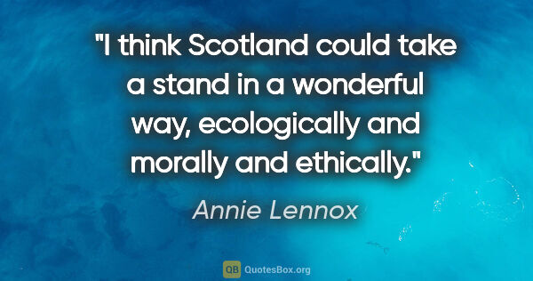 "Annie Lennox quote: ""I think Scotland could take a stand in a wonderful way,..."""