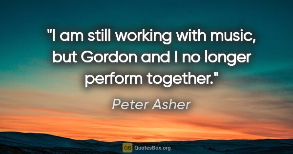 "Peter Asher quote: ""I am still working with music, but Gordon and I no longer..."""