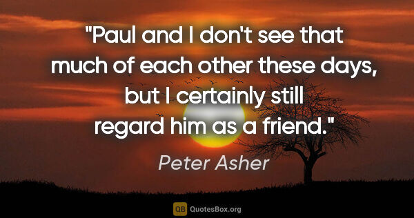 "Peter Asher quote: ""Paul and I don't see that much of each other these days, but I..."""
