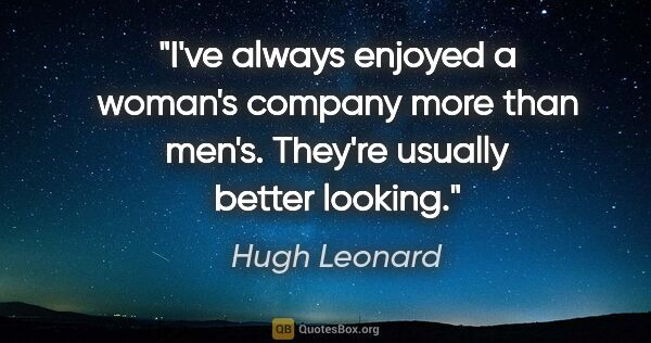 "Hugh Leonard quote: ""I've always enjoyed a woman's company more than men's. They're..."""