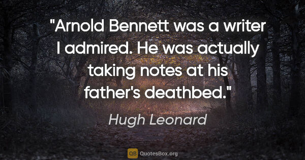"Hugh Leonard quote: ""Arnold Bennett was a writer I admired. He was actually taking..."""