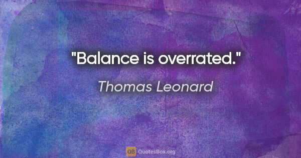 "Thomas Leonard quote: ""Balance is overrated."""