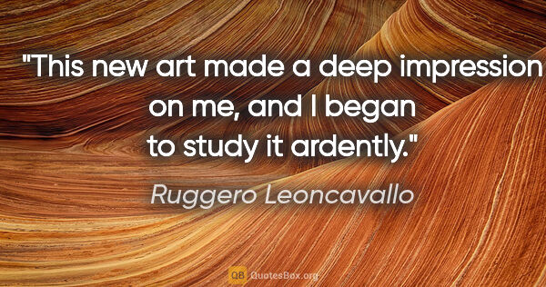 "Ruggero Leoncavallo quote: ""This new art made a deep impression on me, and I began to..."""