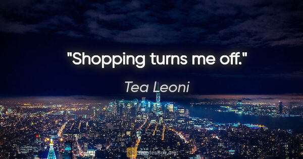 "Tea Leoni quote: ""Shopping turns me off."""