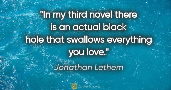 "Jonathan Lethem quote: ""In my third novel there is an actual black hole that swallows..."""