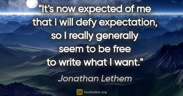 "Jonathan Lethem quote: ""It's now expected of me that I will defy expectation, so I..."""