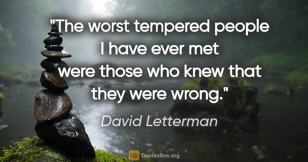 "David Letterman quote: ""The worst tempered people I have ever met were those who knew..."""