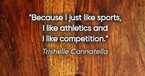 "Trishelle Cannatella quote: ""Because I just like sports, I like athletics and I like..."""