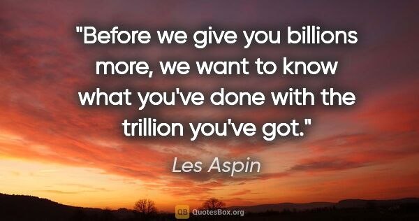 "Les Aspin quote: ""Before we give you billions more, we want to know what you've..."""