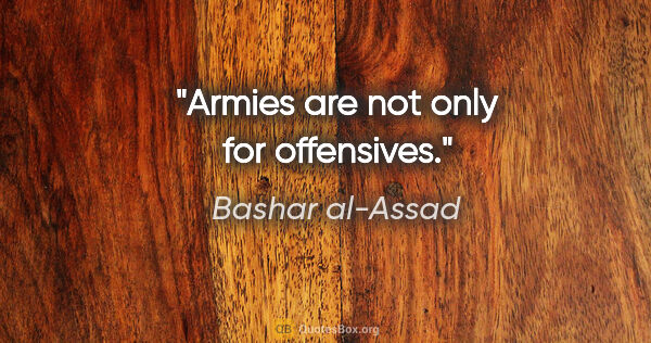 "Bashar al-Assad quote: ""Armies are not only for offensives."""