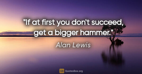 "Alan Lewis quote: ""If at first you don't succeed, get a bigger hammer."""