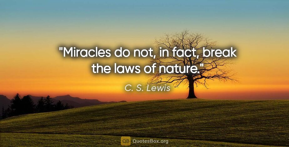 "C. S. Lewis quote: ""Miracles do not, in fact, break the laws of nature."""