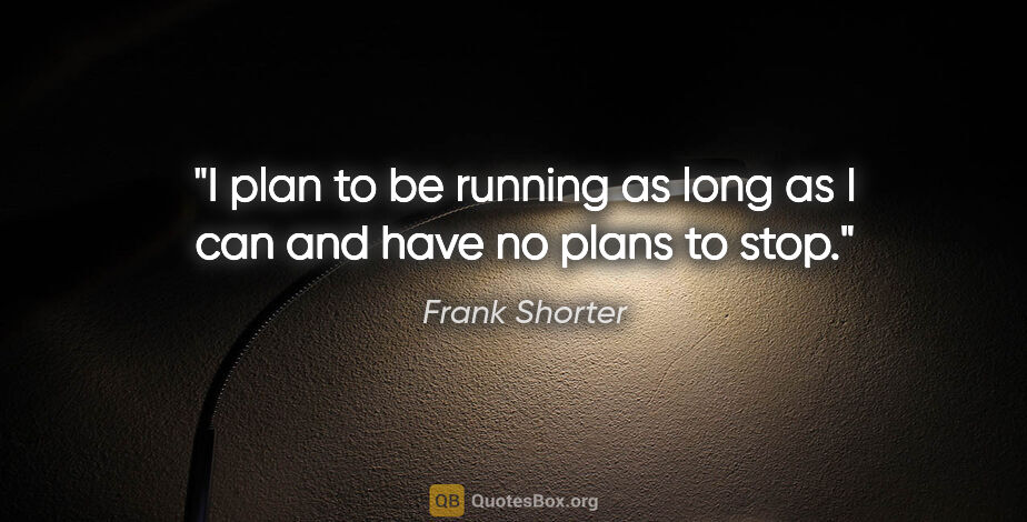 """Frank Shorter quote: """"I plan to be running as long as I can and have no plans to stop."""""""