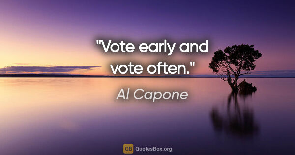 "Al Capone quote: ""Vote early and vote often."""