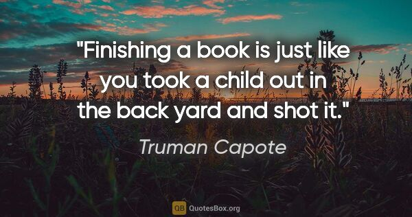 "Truman Capote quote: ""Finishing a book is just like you took a child out in the back..."""