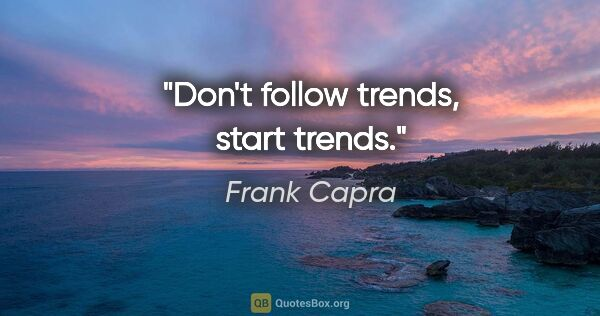 "Frank Capra quote: ""Don't follow trends, start trends."""