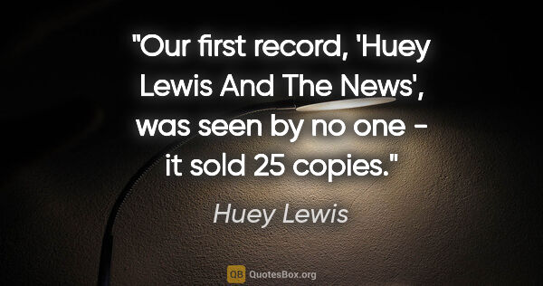 "Huey Lewis quote: ""Our first record, 'Huey Lewis And The News', was seen by no..."""