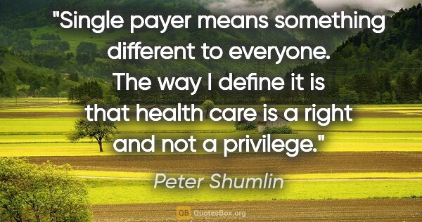 "Peter Shumlin quote: ""Single payer means something different to everyone. The way I..."""