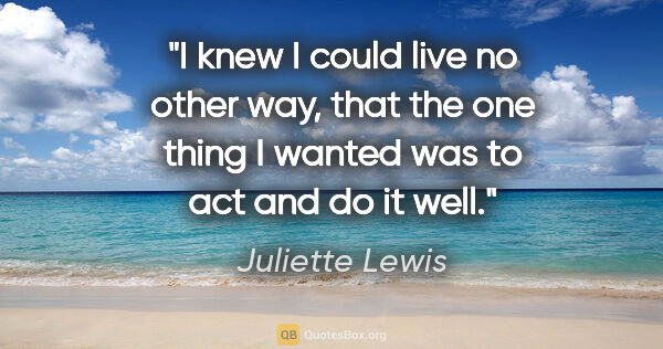 "Juliette Lewis quote: ""I knew I could live no other way, that the one thing I wanted..."""
